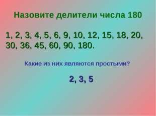 Назовите делители числа 180 1, 2, 3, 4, 5, 6, 9, 10, 12, 15, 18, 20, 30, 36,