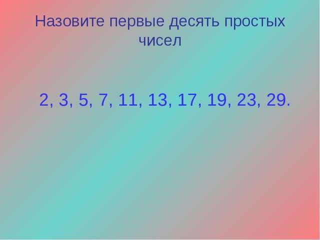 Назовите первые десять простых чисел 2, 3, 5, 7, 11, 13, 17, 19, 23, 29.