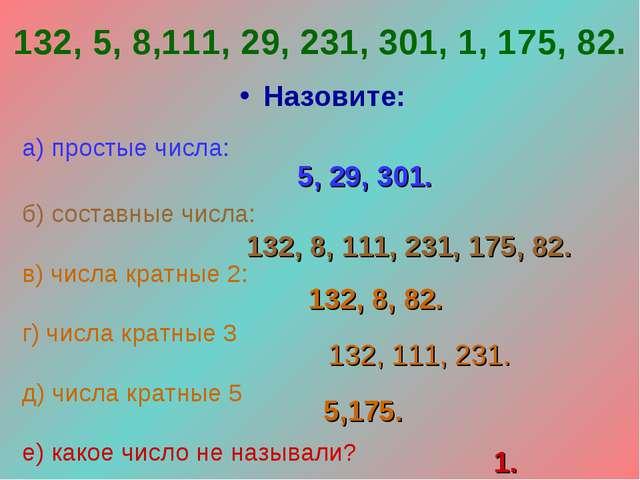 132, 5, 8,111, 29, 231, 301, 1, 175, 82. Назовите: а) простые числа: б) соста...