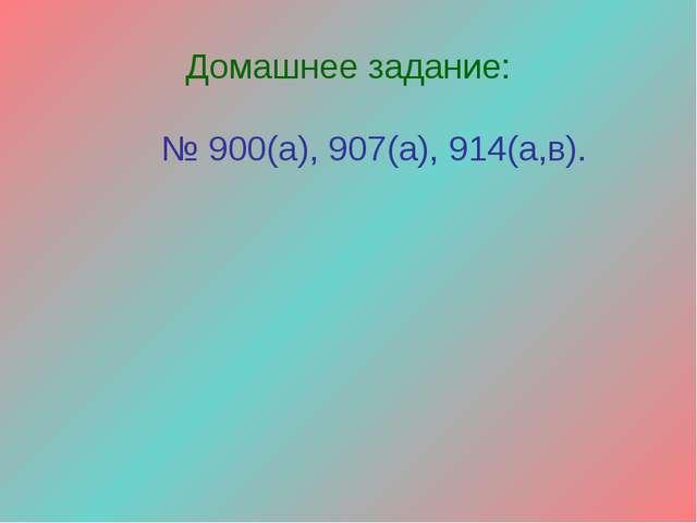 Домашнее задание: № 900(а), 907(а), 914(а,в).