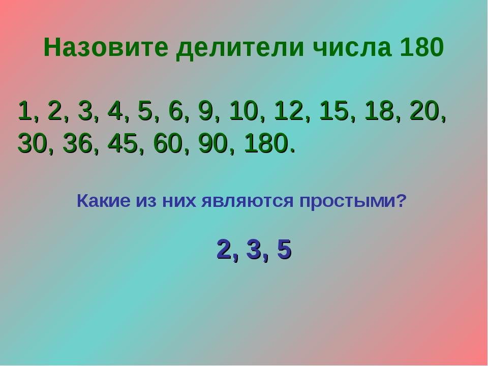 Назовите делители числа 180 1, 2, 3, 4, 5, 6, 9, 10, 12, 15, 18, 20, 30, 36,...