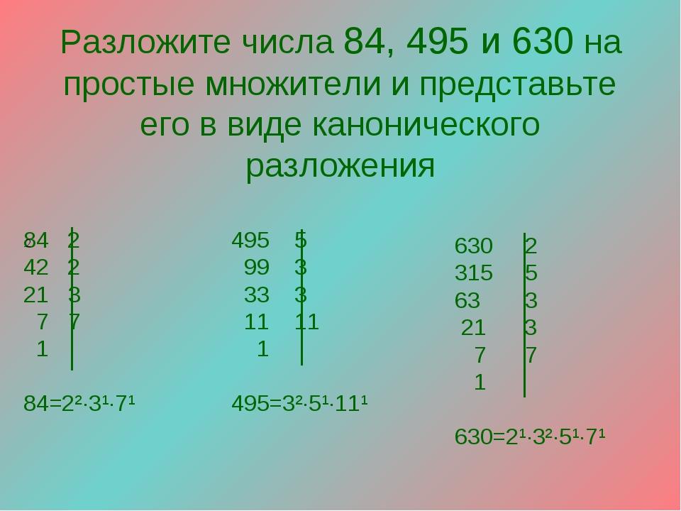 Разложите числа 84, 495 и 630 на простые множители и представьте его в виде к...