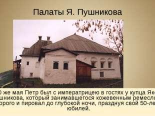 Палаты Я. Пушникова 30 же мая Петр был с императрицею в гостях у купца Якова