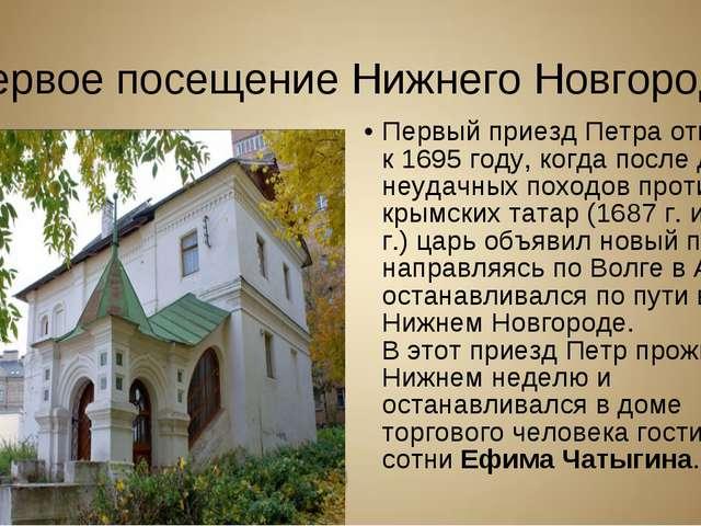 Первое посещение Нижнего Новгорода Первый приезд Петра относится к 1695 году,...