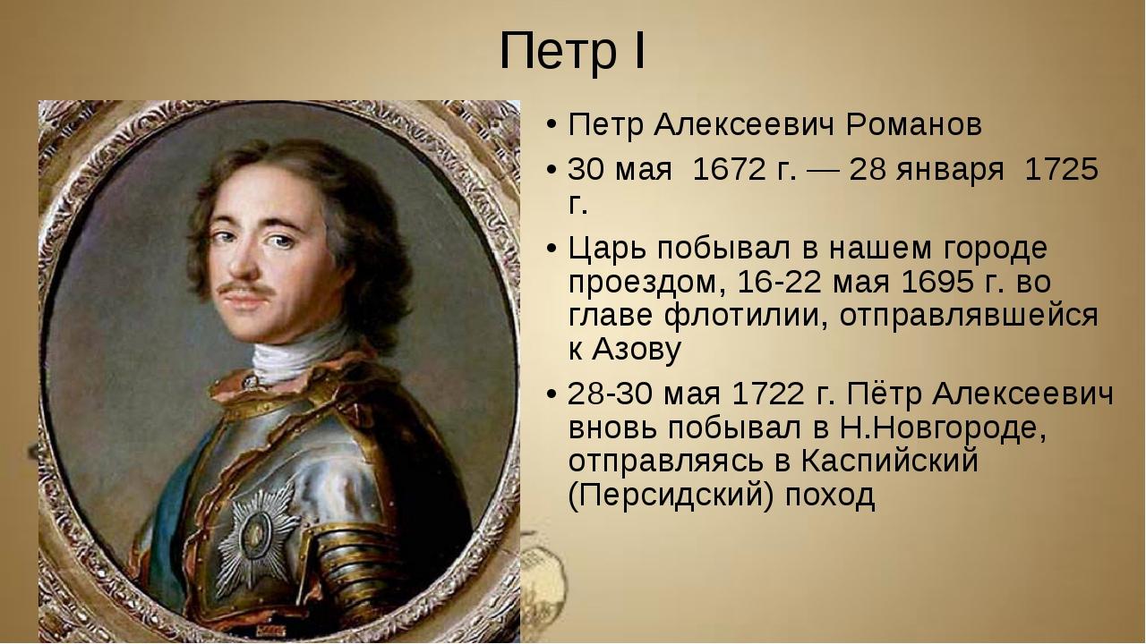 Петр I Петр Алексеевич Романов 30 мая 1672 г. — 28 января 1725 г. Царь побыва...