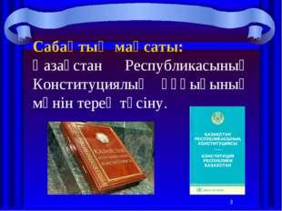 * Сабақтың мақсаты: Қазақстан Республикасының Конституциялық құқығының мәнін