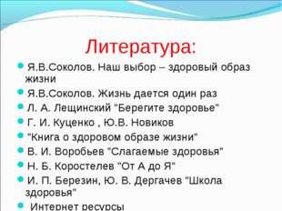 Литература: Я.В.Соколов. Наш выбор – здоровый образ жизни Я.В.Соколов. Жизнь
