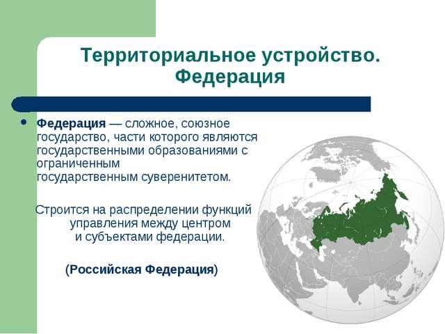 Территориальное устройство. Федерация Федерация— сложное, союзное государств...