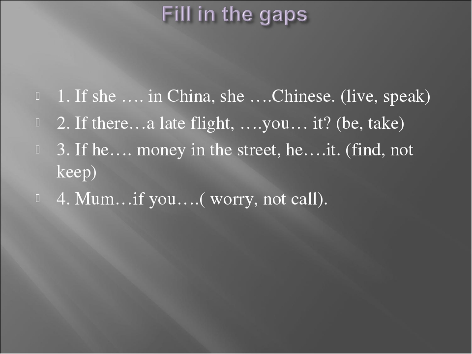 1. If she …. in China, she ….Chinese. (live, speak) 2. If there…a late flight...