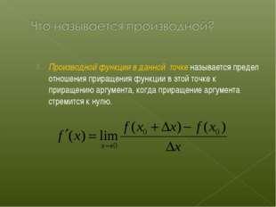 Производной функции в данной точке называется предел отношения приращения фун