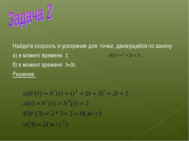 Найдите скорость и ускорение для точки, движущейся по закону а) в момент вре...