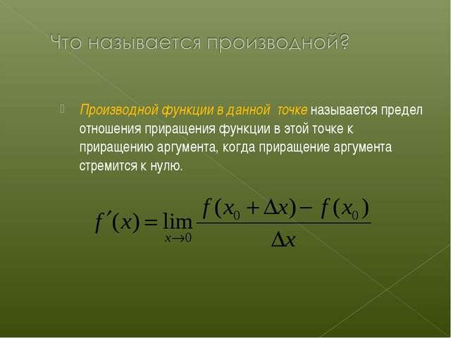 Производной функции в данной точке называется предел отношения приращения фун...