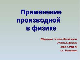 Применение производной в физике  Шаронова Селена Михайловна Учитель физ