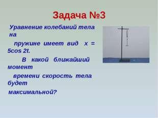 Задача №3 Уравнение колебаний тела на пружине имеет вид x = 5cos 2t. В какой