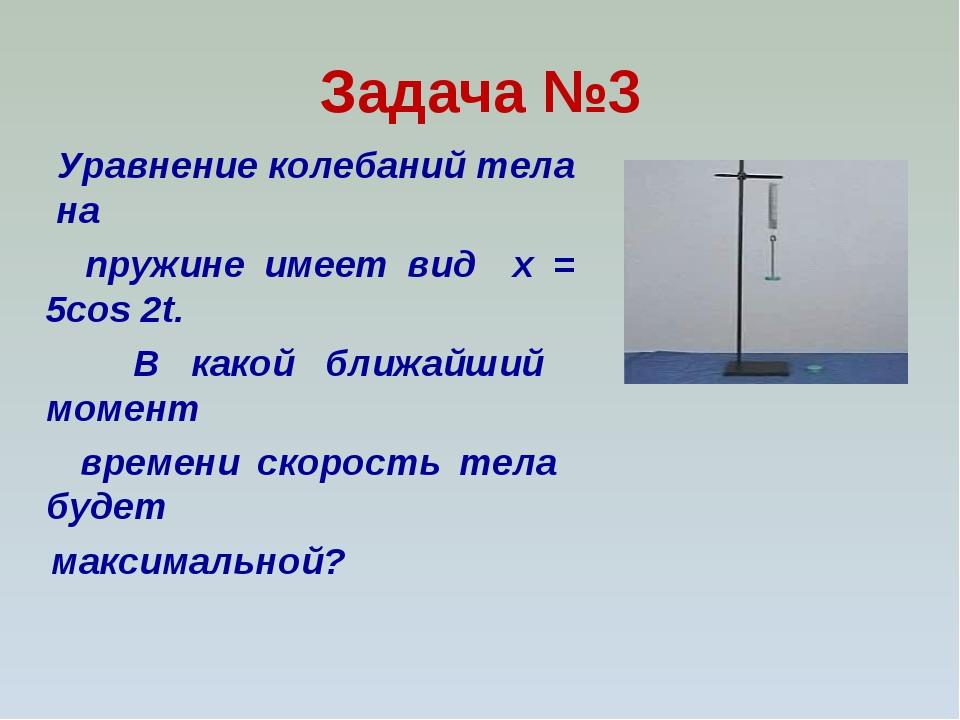 Задача №3 Уравнение колебаний тела на пружине имеет вид x = 5cos 2t. В какой...