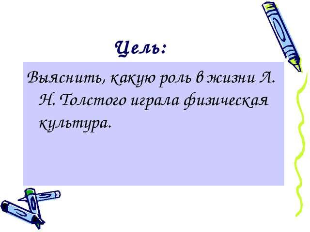 Цель: Выяснить, какую роль в жизни Л. Н. Толстого играла физическая культура.