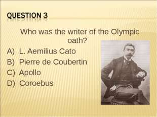 Who was the writer of the Olympic oath?    A)  L. Aemilius Cato B)  Pierre de