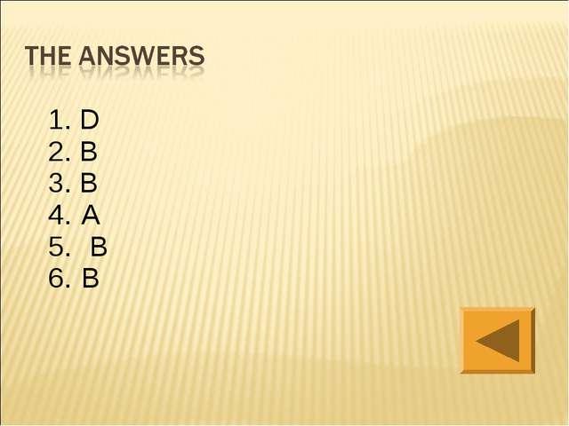 1. D 2. B 3. B A  B B