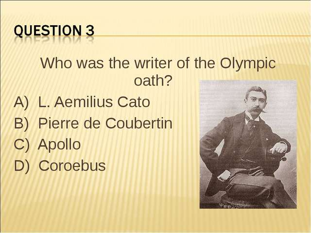 Who was the writer of the Olympic oath?    A)  L. Aemilius Cato B)  Pierre de...