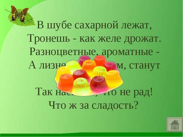 В шубе сахарной лежат, Тронешь - как желе дрожат. Разноцветные, ароматные - А...