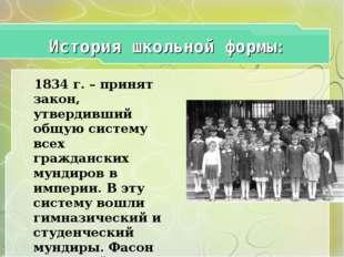 История школьной формы: 1834 г. – принят закон, утвердивший общую систему вс