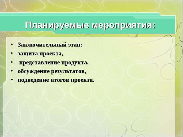 Планируемые мероприятия: Заключительный этап: защита проекта, представление п...