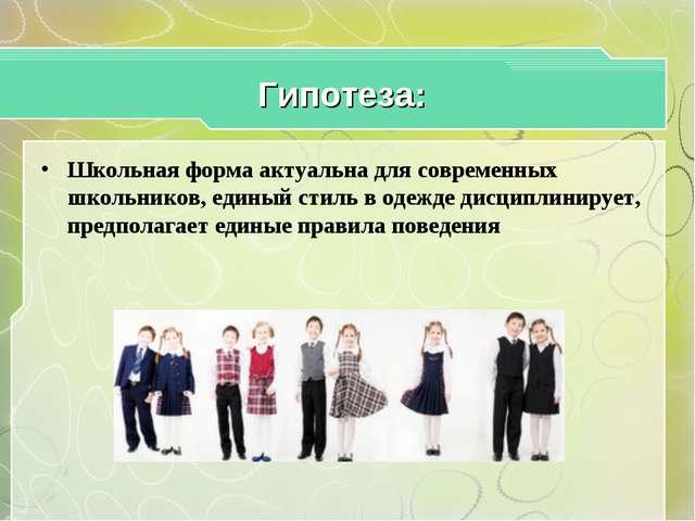Гипотеза: Школьная форма актуальна для современных школьников, единый стиль в...