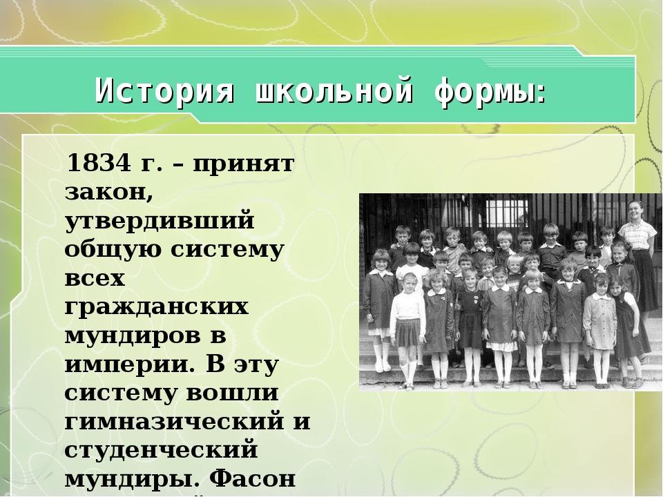 История школьной формы: 1834 г. – принят закон, утвердивший общую систему вс...