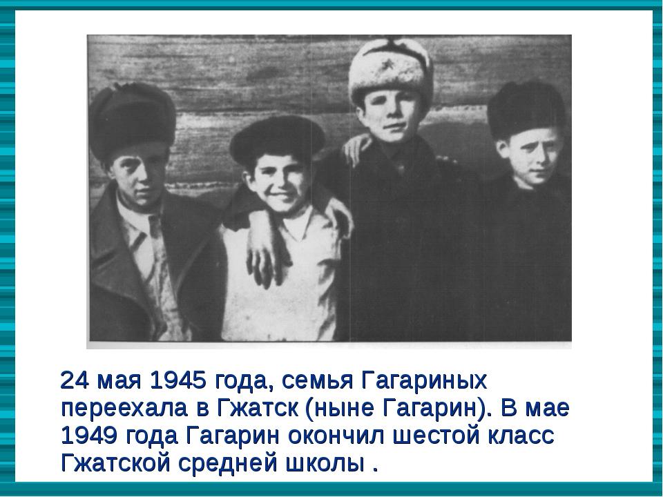 24 мая 1945 года, семья Гагариных переехала в Гжатск (ныне Гагарин). В мае 19...