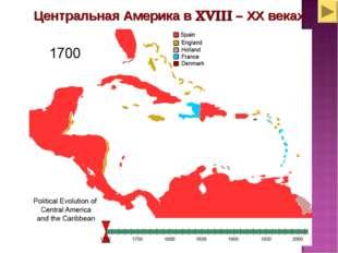 Центральная Америка в ХVIII – ХХ веках
