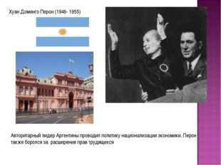 Хуан Доминго Перон (1946- 1955) Авторитарный лидер Аргентины проводил политик