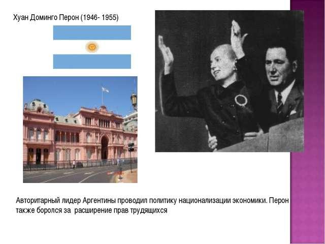 Хуан Доминго Перон (1946- 1955) Авторитарный лидер Аргентины проводил политик...