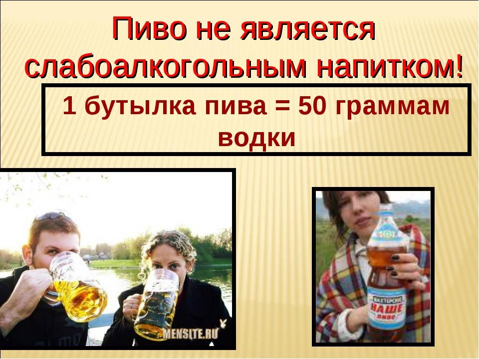 1 бутылка пива = 50 граммам водки Пиво не является слабоалкогольным напитком!