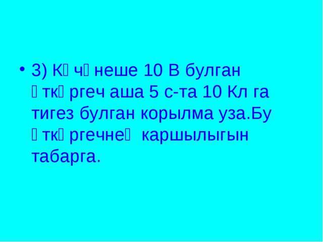3) Көчәнеше 10 В булган үткәргеч аша 5 с-та 10 Кл га тигез булган корылма уз...