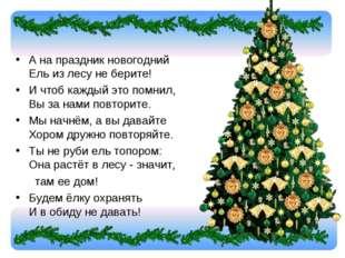 А на праздник новогодний Ель из лесу не берите! И чтоб каждый это помнил, В