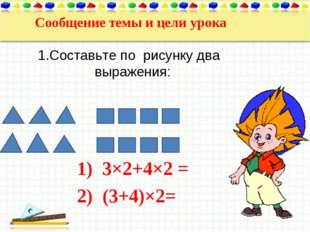 Сообщение темы и цели урока 1.Составьте по рисунку два выражения: 3×2+4×2 = (