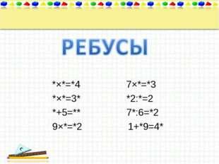 *×*=*4 7×*=*3 *×*=3* *2:*=2 *+5=** 7*:6=*2 9×*=*2 1+*9=4*