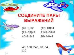 СОЕДИНИТЕ ПАРЫ ВЫРАЖЕНИЙ (40+5)×2 (12+13)×4 (21+39)×4 21×2+34×2 40×2-8×2 20×4