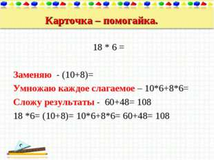 Карточка – помогайка. 18 * 6 = Заменяю - (10+8)= Умножаю каждое слагаемое – 1