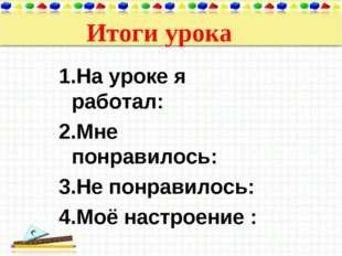 Итоги урока 1.На уроке я работал: 2.Мне понравилось: 3.Не понравилось: 4.Моё