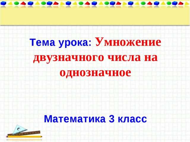 Тема урока: Умножение двузначного числа на однозначное Математика 3 класс