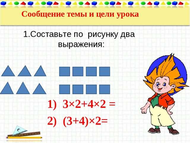 Сообщение темы и цели урока 1.Составьте по рисунку два выражения: 3×2+4×2 = (...