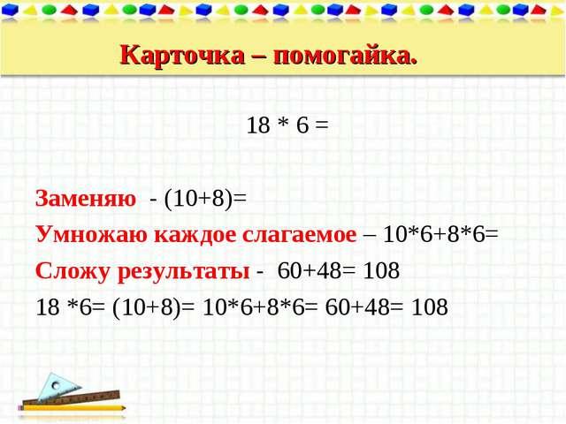 Карточка – помогайка. 18 * 6 = Заменяю - (10+8)= Умножаю каждое слагаемое – 1...