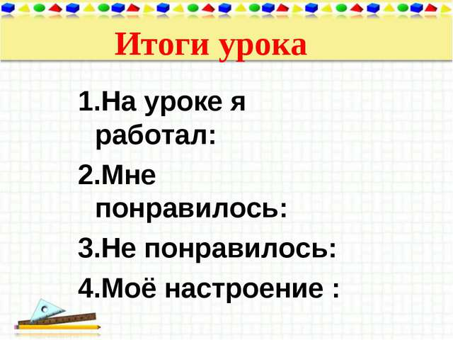 Итоги урока 1.На уроке я работал: 2.Мне понравилось: 3.Не понравилось: 4.Моё...