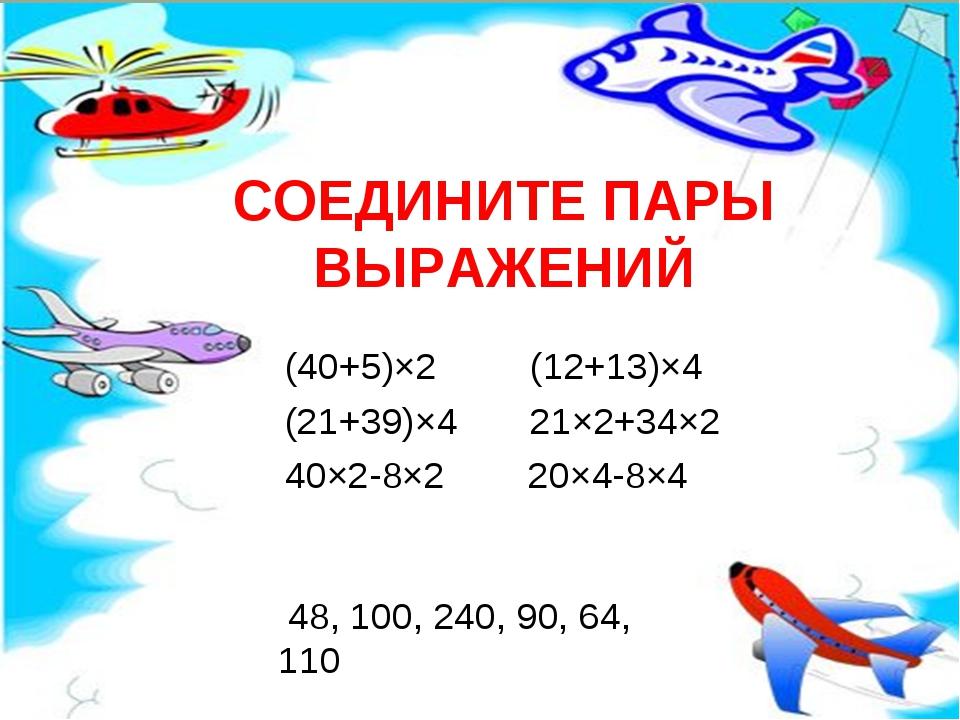 СОЕДИНИТЕ ПАРЫ ВЫРАЖЕНИЙ (40+5)×2 (12+13)×4 (21+39)×4 21×2+34×2 40×2-8×2 20×4...