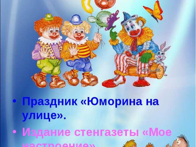 5 день «День Смеха» Праздник «Юморина на улице». Издание стенгазеты «Мое наст...
