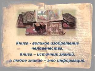 Книга - великое изобретение человечества. Книга – источник знаний, а любое зн