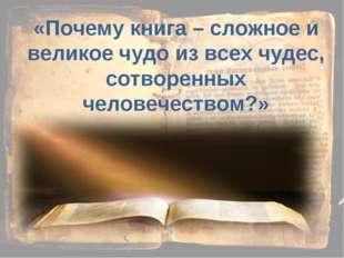 «Почему книга – сложное и великое чудо из всех чудес, сотворенных человечеств