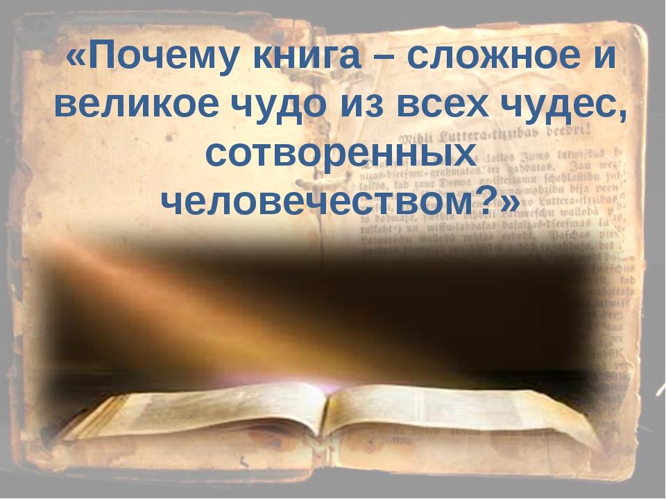 «Почему книга – сложное и великое чудо из всех чудес, сотворенных человечеств...