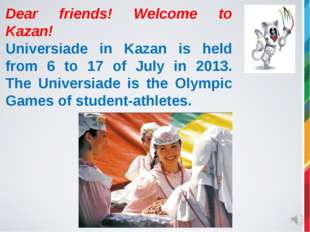 Dear friends! Welcome to Kazan! Universiade in Kazan is held from 6 to 17 of